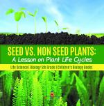 Seed vs. Non Seed Plants : A Lesson on Plant Life Cycles   Life Science   Biology 5th Grade   Children's Biology Books
