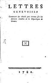 Lettres genèvoises, contenant des détails sur les derniers troubles de la république de Genève