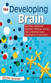 The Developing Brain: Building Language, Reading, Physical, Social, and Cognitive Skills from Birth to Age Eight