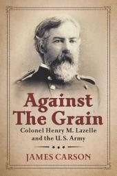Against the Grain: Colonel Henry M. Lazelle and the U.S. Army