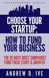 Choose Your Startup: How to Fund Your Business: The 10 Ways Most Companies Fund their Start and Growth