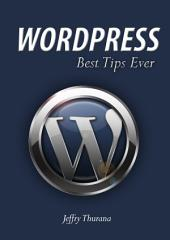WordPress - Best Tips Ever: The Tips That Make WordPress Comes To Real Than Ever