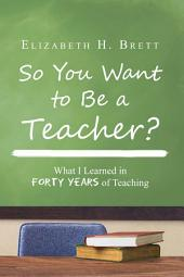 So You Want to Be a Teacher?: What I Learned in Forty Years of Teaching