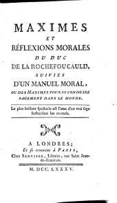 Maximes et réflexions morales du Duc de la Rochefoucauld: suivies d'un manuel moral, ou des maximes pour se conduire sagement dans le monde ..