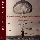 Tip of the Spear: An Intimate Account of 1 Canadian Parachute Battalion, 1942-1945