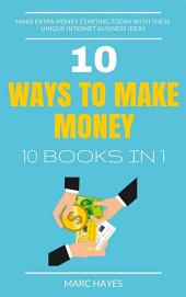 10 Ways To Make Money (10 Books In 1): Make Extra Money Starting Today With These Unique Internet Business Ideas