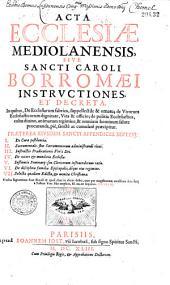 Acta Ecclesiae Mediolanensis, sive sancti Caroli Borromaei instructiones et decreta, in quibus de ecclesiarum fabrica, supellectile et ornatu, de virorum ecclesiasticorum dignitate, vita et officio, ...