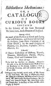 Bibliotheca Skeltoniana: Or, a Catalogue of Curious Books Contain'd in the Library of the Late Reverend Dr. Skelton, ... to be Sold ... on Monday November the 13th. 1704. ...