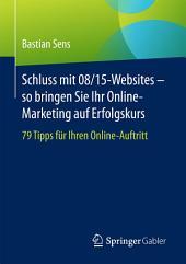 Schluss mit 08/15-Websites – so bringen Sie Ihr Online-Marketing auf Erfolgskurs: 79 Tipps für Ihren Online-Auftritt