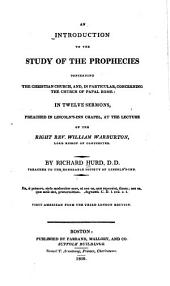 An Introduction to the Study of the Prophecies Concerning the Christian Church, And, in Particular, Concerning the Church of Papal Rome: in Twelve Sermons ...