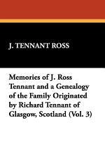 Memories of J. Ross Tennant and a Genealogy of the Family Originated by Richard Tennant of Glasgow, Scotland