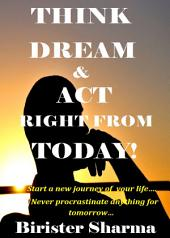 Think Today! Dream Today! Work Today!: Start a new beginning in your life from today…