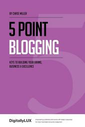 5 Point Blogging: Keys to Building Your Brand, Business and Excellence