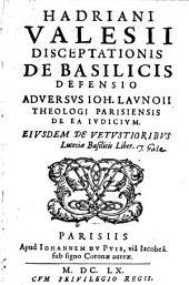 Handriani Valesij Disceptationis de basilicis defensio aduersus Ioh. Launoij theologi Parisiensis de ea iudicium. Eiusdem de vetustioribus Luteciae basilicis liber