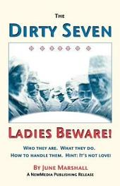 The Dirty Seven: Ladies Beware!: Who They Are, What They Do, How to Handle Them, Hint: It's Not Love!