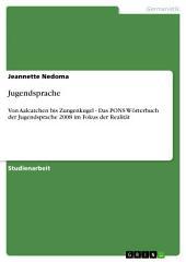 Jugendsprache: Von Aalcatchen bis Zungenkugel - Das PONS Wörterbuch der Jugendsprache 2008 im Fokus der Realität