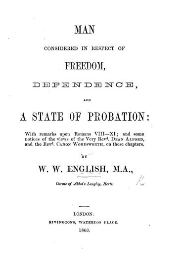 Man considered in respect of freedom  dependence  and a state of probation  with remarks upon Romans viii  xi   and some notices of the views of Dean Alford  and Canon Wordsworth on these chapters PDF