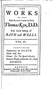 The Works of the Right Reverend, Learned and Pious, Thomas Ken ...: Preparatives for death. Psyche and Sion. Urania: or, The spouse's garden. Damoret, Thyrsil, and Dorilla; or, Chaste love describ'd