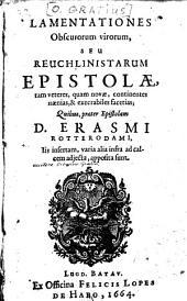Lamentationes obscurorum virorum, seu Reuchlinistarum epistolæ, tam veteres, quam novæ, continentes nænias, & execrabiles facetias: quibus, præter epistolam D. Erasmi Roterodami, iis insertam, varia alia infra ad calcem adjecta, apposita sunt