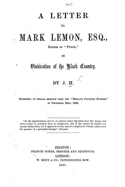 """A Letter to Mark Lemon Esq., Editor of """"Punch,"""" in vindication of the Black Country. By J. H. Reprinted ... from the """"Midland Counties Express,"""" etc"""