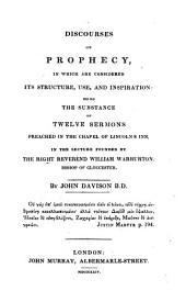 Discourses on prophecy, in which are considered its structure, use, and inspiration: being the substance of twelve sermons preached in the chapel of Lincolns Inn, in the lecture founded by ... Will. Warburton, bishop of Gloucester