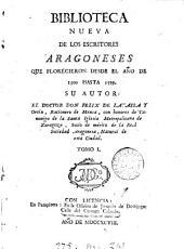 Biblioteca nueva de los escritores aragoneses que florecieron desde el año de 1500 hasta: Volumen 1