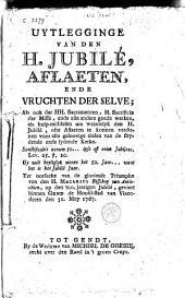 Uytlegginge van den H. Jubilé, aflaeten, ende vrugten der zelve ; als ook der HH. Sacramenten, H. Sacrificie der Misse ... als hulp-middelen om weirdelyk den H. Jubilé, ofte aflaeten te konnen verdienen ...