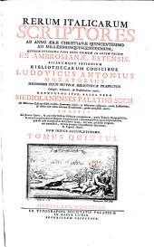 Rerum Italicarum Scriptores: Ab Anno Aerae Christianae Quingentesimo Ad Millesimumquingentesimum, ... : Additis Ad plenius Operis, & universae Italicae Historiae ornamentum, novis Tabulus Geographicis, & variis Langobardorum Regum, Imperatorum, aliorumque Principum Diplomatibus, quae ab ipsis autographis describere licuit, vel nunc primum vulgatis, vel emendatis, necnon antiquo Characterum specimine, & Figuris Aeneis ; Cum Indice Locupletissimo, Volume 5