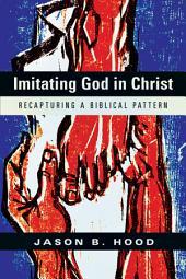 Imitating God in Christ: Recapturing a Biblical Pattern