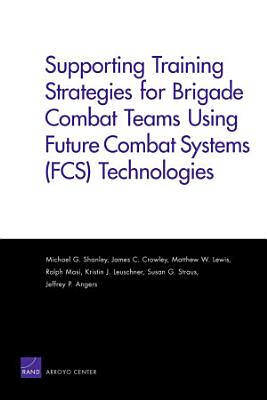 Supporting Training Strategies for Brigade Combat Teams Using Future Combat Systems  FCS  Technologies PDF