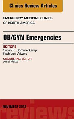 OB GYN Emergencies  An Issue of Emergency Medicine Clinics  E Book PDF