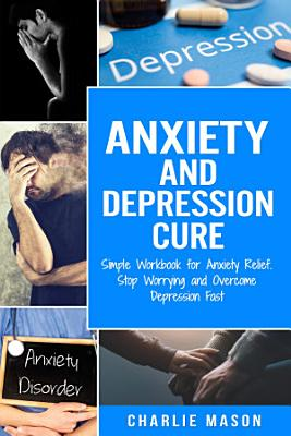 Anxiety and Depression Cure  Simple Workbook for Anxiety Relief  Stop Worrying and Overcome Depression Fast PDF