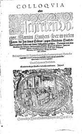 Colloqvia oder Tischreden Doctor. Martini Lutheri: so er in vielen Jaren, die Zeit seines Lebens, gegen Gelehrten Leuthen, Auch frembden Gesten vnd seinen Tischgesellen geführet ...