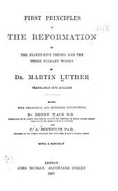 First Principles of the Reformation, Or, The Ninety-five Theses and the Three Primary Works of Martin Luther