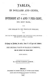 Tables, in Dollars and Cents: Showing the Interest at 6 and 7 Per Cont., on Any Sum, from One Dollar to Ten Thousand Dollars, from One Day to Three Hundred and Sixty-five Days, and from One Month to Twelve Months. Also, Exchange on London, in Series, from 6 to 16 Per Cent. Advance. The Decimal Value of Halifax Currency, from One Farthing to One Thousand Pounds