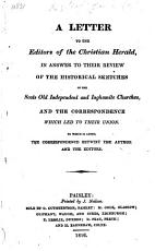 A Letter to the Editors of the Christian Herald  in answer to their Review of the Historical Sketches of the Scots Old Independent and Inghamite Churches  and the correspondence which led to their union  To which is added  the correspondence betwixt the Author and the Editors PDF
