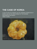 The Case of Korea  a Collection of Evidence on the Japanese Domination of Korea  and on the Development of the Korean Inependence Movement