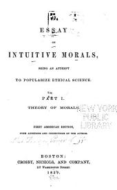 An Essay on Intuitive Morals: Being an Attempt to Popularize Ethical Science. Part 1. Theory of Morals, Part 1