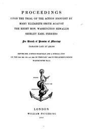 Proceedings upon the trial of the action brought by M. E. Smith against ... W. S. Shirley, Earl Ferrers, for breach of promise of marriage, ... 14th, 16th, 17th of February, 1846, etc