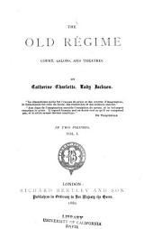 The Old Régime: Court, Salons, and Theatres, Volume 1