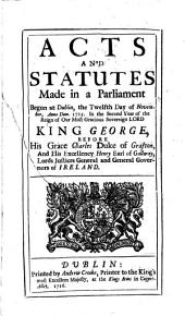 Acts and Statutes, Made in a Parliament Begun at Dublin, the Twelfth Day of November, Anno Dom. 1715: In the Second Year of the Reign of Our Most Gracious Sovereign Lord, King George, Before His Grace Charles Duke of Grafton, and His Excellency Henry Earl of Gallway, Lords Justices General and General Governors of Ireland