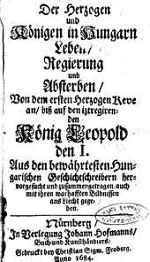 Der Hertzogen und Königen in Hungarn Leben, Regierung und Absterben, von dem ersten Herzogen Keve an, biss auf den ... König Leopold den I. Aus den ... Hungarischen Geschichtschreiben ... zusammengetragen, auch mit ihren ... Bildnissen ans Liecht gegeben