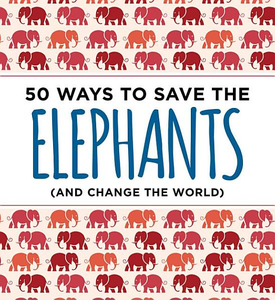 50 Ways to Save the Elephants  and change the world