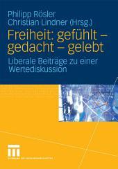 Freiheit: gefühlt - gedacht - gelebt: Liberale Beiträge zu einer Wertediskussion