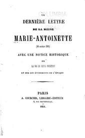 La dernière lettre de la reine Marie Antoinette (16 octobre 1793 [i.e., seize octobre mille sept cent quatre-vingt-treize]) avec une notice historique sur la vie de cette princesse et sur les événements de l'époque