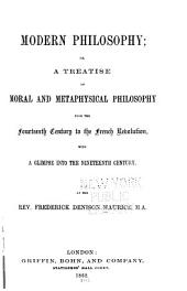 Modern Philosophy: Or A Treatise of Moral and Metaphysical Philosophy from the Fourteenth Century to the French Revolution, with a Glimpse Into the Nineteenth Century