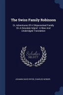 The Swiss Family Robinson  Or  Adventures of a Shipwrecked Family on a Desolate Island  A New and Unabridged Translation PDF