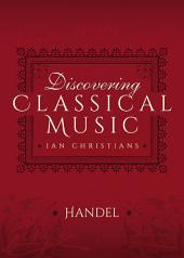 Discovering Classical Music: Handel: His Life, The Person, His Music