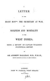 A letter to the ... secretary at war, on sickness and mortality in the West Indies; a review of captain Tulloch's statistical report