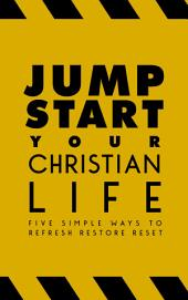 Jump-Start Your Christian Life: Five Simple Ways to Refresh, Restore, and Reset